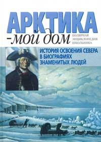 Арктика — мой дом: История освоения Севера в биографиях знаменитых людей